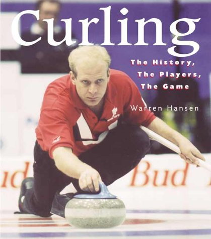 Curling: The History, The Players, The Game: Hansen, Warren