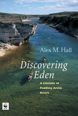 Discovering Eden: A Lifetime of Paddling the Arctic Rivers: Hall, Alex