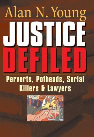Justice Defiled : Perverts, Potheads, Serial Killers And Lawyers