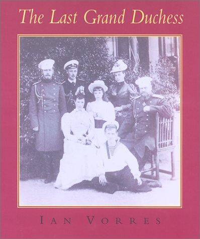 The Last Grand Duchess: Her Imperial Highness Grand Duchess Olga Alexandrovna: Ian Vorres
