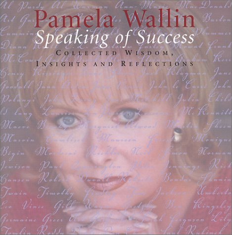 Speaking of Success: Collecgted Wisdom, insights and reflections: Pamela Wallin