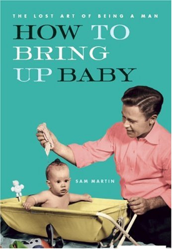 9781552637647: How to Bring Up Baby (The Lost Art of Being a Man)