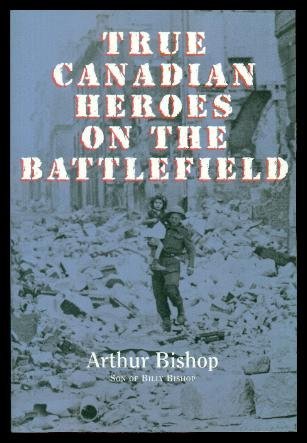 True Canadian Heroes on the Battlefield: Bishop, Arthur (foreword