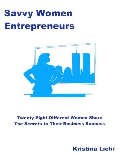 Savvy Women Entrepreneurs: Twenty-Seven Different Women Share the Secrets to Their Business Success...