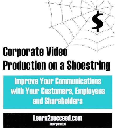 Corporate Video Production on a Shoestring: Improve Your Communications with Your Customers, ...