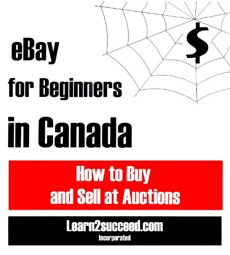 eBay for Beginners in Canada: How to Buy and Sell at Auctions: Learn2succeed.com Incorporated