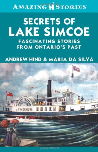 Secrets of Lake Simcoe: Fascinating stories from Ontario's past (Amazing Stories): Hind, ...