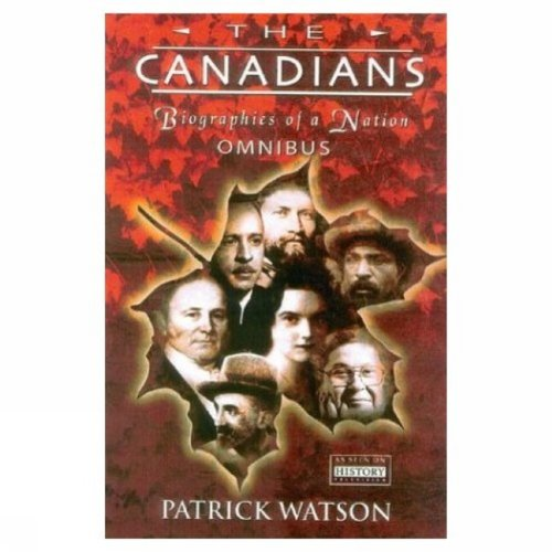 The Canadians. Biographies of a Nation. Omnibus Edition Vol. 1.2.3 In One.