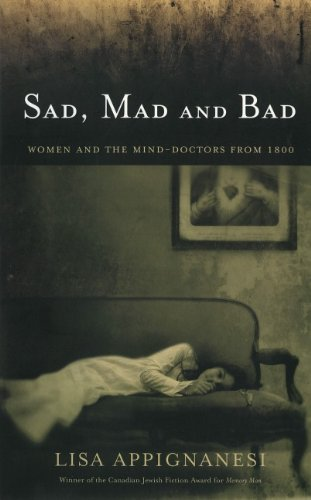 Sad Mad and Bad; Women and the Mind : A History of Women and the Mind Doctors from 1800