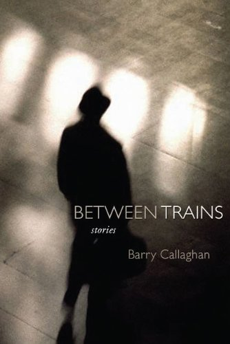 Between Trains Short Stories: Callagahan, Barry
