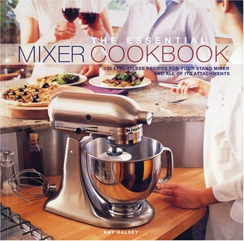 9781552855034: The Essential Mixer Cookbook: 150 Effortless Recipes for Your Stand Mixer and All of Its Attachements