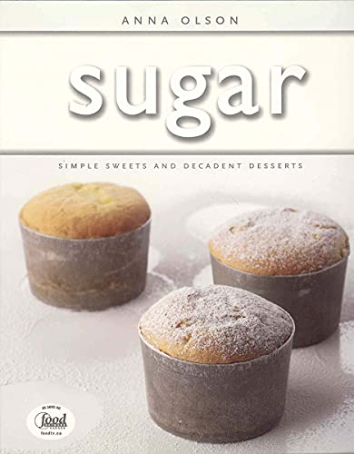 9781552855096: Sugar: Simple Sweets and Decadent Desserts