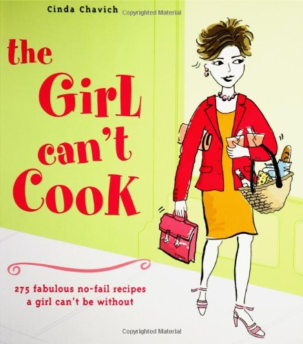 The Girl Can't Cook: 275 Fabulous No-Fail Recipes a Girl Can't Be Without: Chavich, Cinda