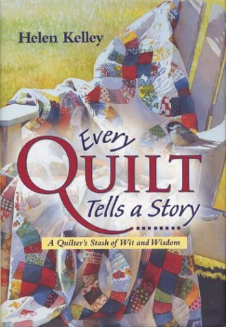 Every Quilt Tells a Story : A Quilter's Stash of Wit and Wisdom: Helen Kelley