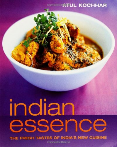 Indian Essence: The Fresh Tastes of India's New Cuisine: Kochhar, Atul