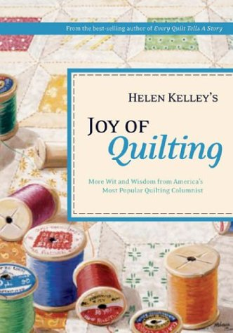 Helen Kelley's Joy of Quilting : More Wit and Wisdom from America's Most Popular Quilting...