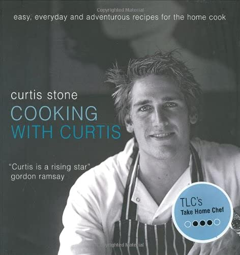 Cooking with Curtis: Easy, Everyday and Adventurous Recipes for the Home Cook: Stone, Curtis