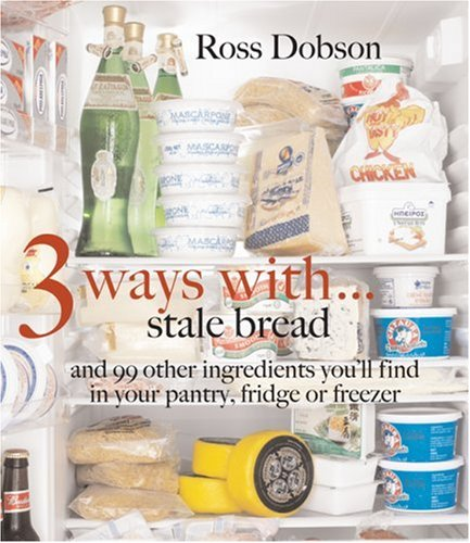 3 Ways With. : Stale Bread and 99 Other Things You'll Find in Your Pantry, Fridge or Freezer: ...