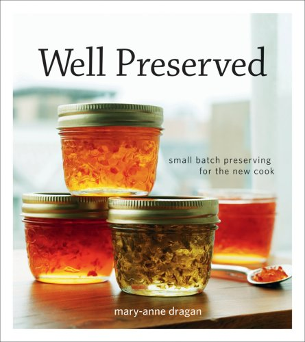 Well Preserved: Third Edition: Small Batch Preserving for the New Cook: Mary Anne Dragan