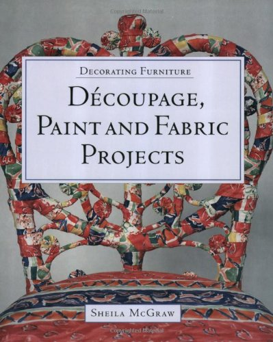 Decorating Furniture Decoupage Paint and Fabric Projects: McGraw, Sheila