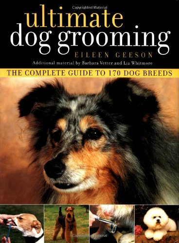 Ultimate Dog Grooming: Geeson, Eileen; Vetter, Barbara; Whitmore, Lia