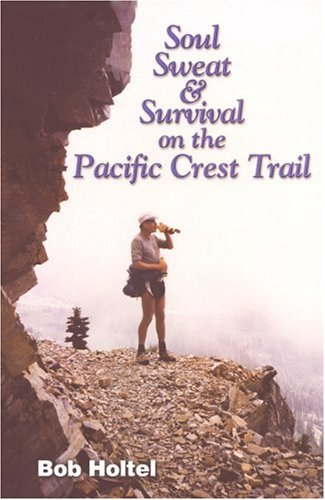 Soul, Sweat and Survival on the Pacific Crest Trail: Holtel, Bob