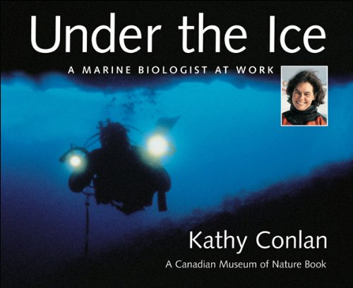 Under the Ice: A Marine Biologist at Work (Canadian Museum of Nature & Kathy Conlan): Kathy ...