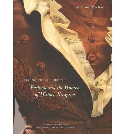 Beyond the Silhouette: Fashion and the Women of Historic Kingston: Mackay, M. Elaine