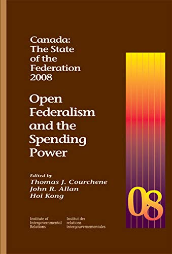 Canada: The State of the Federation, 2008 - Open Federalism and the Spending Power: Courchene, ...