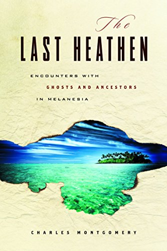 The Last Heathen: Encounters with Ghosts and Ancestors in Melanesia: Montgomery, Charles