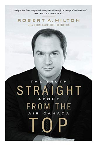 Straight from the Top: The Truth About Air Canada: Robert A. Milton