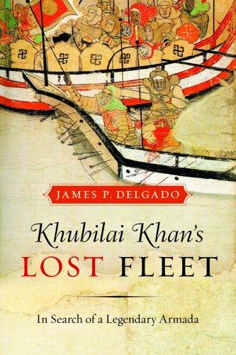 Khubilai Khan's Lost Fleet: In Search of a Legendary Armada: Delgado, James P.