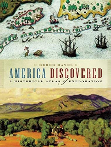 America Discovered: A Historical Atlas of North: Hayes, Derek