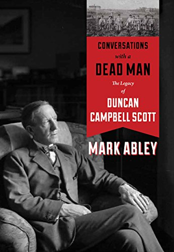 Conversations with a Dead Man: The Legacy of Duncan Campbell Scott: Abley, Mark