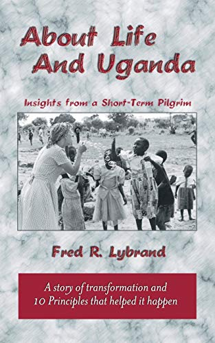 About Life and Uganda: Insights from a Short-Term Pilgrim: Lybrand, Fred R.