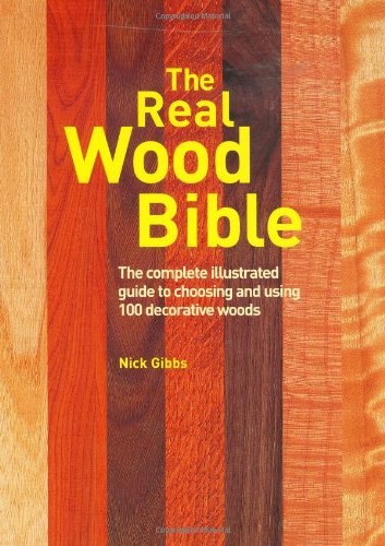The Real Wood Bible: The Complete Illustrated Guide to Choosing and Using 100 Decorative Woods: ...