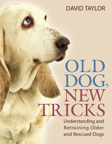 Old Dog, New Tricks: Understanding and Retraining Older and Rescued Dogs: David Taylor