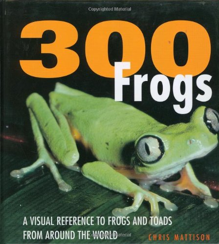 300 Frogs: A Visual Reference to Frogs and Toads from Around the World: Mattison, Chris