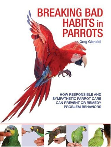 9781554072972: Breaking Bad Habits in Parrots: How Responsible and Sympathetic Parrot Care Can Prevent or Remedy Problem Behaviors