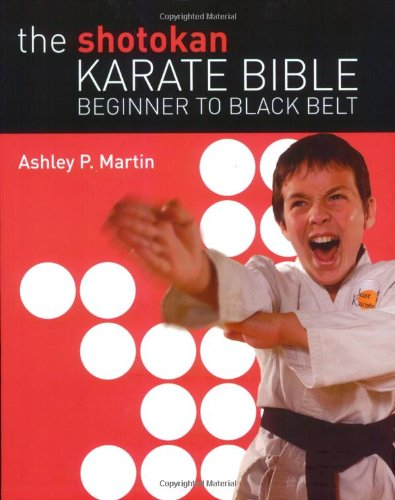 The Shotokan Karate Bible: Beginner to Black: Martin, Ashley P.