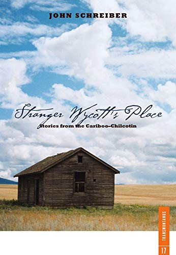 Stranger Wycott's PLace - Stories from the Cariboo-Chilcotin: Schreiber, John