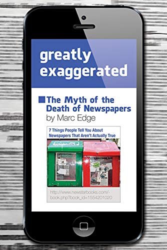 Greatly Exaggerated: The Myth of the Death of Newspapers: Edge, Marc