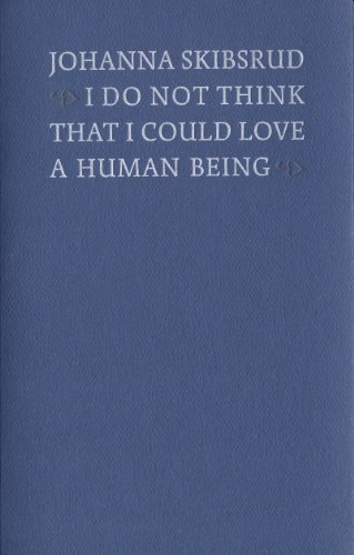I Do Not Think That I Could Love a Human Being: Skibsrud, Johanna