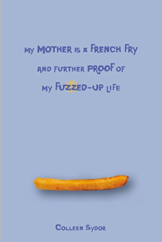 My Mother Is a French Fry & Further Proof of My Fuzzed Up Life: Colleen Sydor