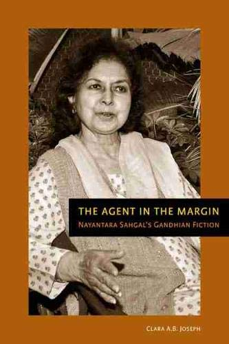 The Agent in the Margin: Nayantara Sahgal s Gandhian Fiction (Hardback): Clara A. B. Joseph