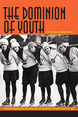 The Dominion of Youth Adolescence and the Making of Modern Canada, 1920 to 1950: Comacchio, Cynthia