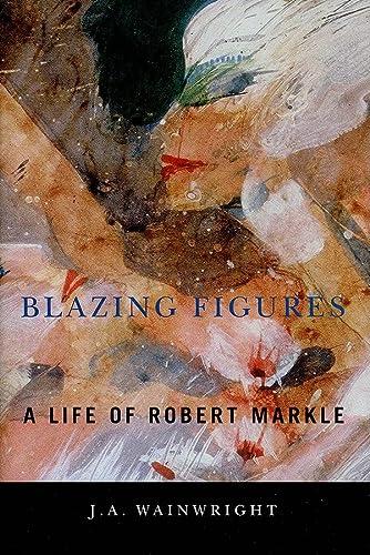 9781554581825: Blazing Figures: A Life of Robert Markle