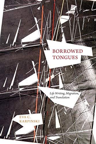 Borrowed Tongues: Life Writing, Migration, and Translation: Karpinski, Eva C.