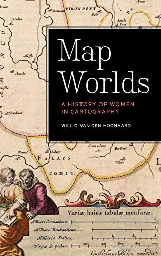 Map Worlds: A History of Women in Cartography (Hardback): Will C. Van Den Hoonaard