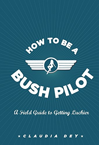 9781554685523: How To Be A Bush Pilot: A Field Guide To Getting Luckier